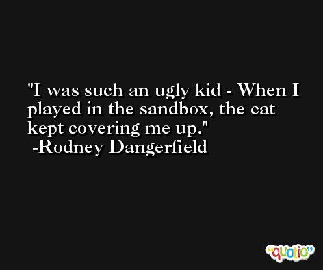 I was such an ugly kid - When I played in the sandbox, the cat kept covering me up. -Rodney Dangerfield
