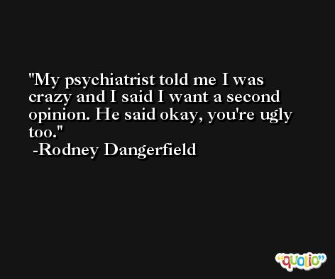 My psychiatrist told me I was crazy and I said I want a second opinion. He said okay, you're ugly too. -Rodney Dangerfield