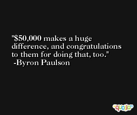 $50,000 makes a huge difference, and congratulations to them for doing that, too. -Byron Paulson