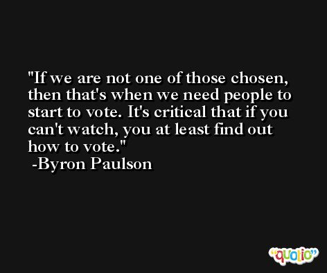 If we are not one of those chosen, then that's when we need people to start to vote. It's critical that if you can't watch, you at least find out how to vote. -Byron Paulson