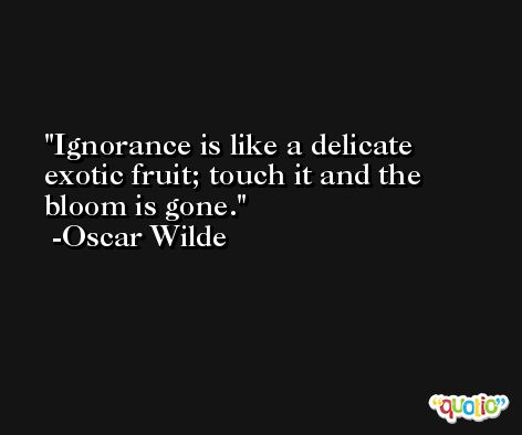 Ignorance is like a delicate exotic fruit; touch it and the bloom is gone. -Oscar Wilde
