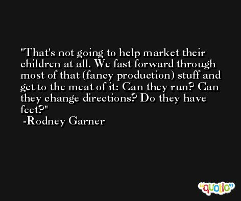 That's not going to help market their children at all. We fast forward through most of that (fancy production) stuff and get to the meat of it: Can they run? Can they change directions? Do they have feet? -Rodney Garner