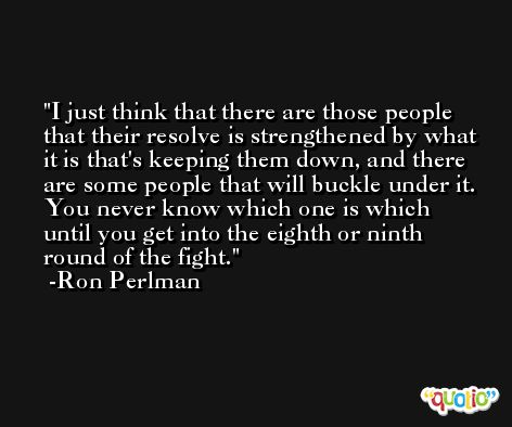 I just think that there are those people that their resolve is strengthened by what it is that's keeping them down, and there are some people that will buckle under it. You never know which one is which until you get into the eighth or ninth round of the fight. -Ron Perlman