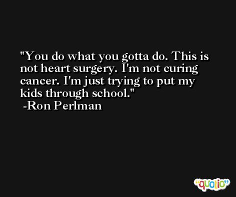 You do what you gotta do. This is not heart surgery. I'm not curing cancer. I'm just trying to put my kids through school. -Ron Perlman