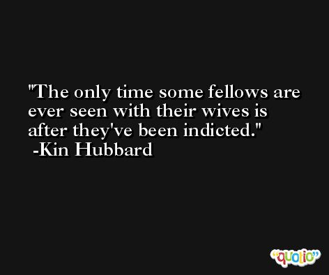 The only time some fellows are ever seen with their wives is after they've been indicted. -Kin Hubbard