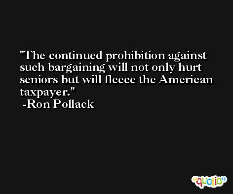 The continued prohibition against such bargaining will not only hurt seniors but will fleece the American taxpayer. -Ron Pollack