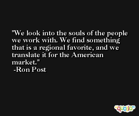 We look into the souls of the people we work with. We find something that is a regional favorite, and we translate it for the American market. -Ron Post