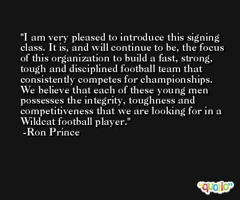 I am very pleased to introduce this signing class. It is, and will continue to be, the focus of this organization to build a fast, strong, tough and disciplined football team that consistently competes for championships. We believe that each of these young men possesses the integrity, toughness and competitiveness that we are looking for in a Wildcat football player. -Ron Prince
