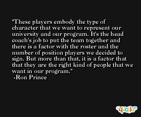 These players embody the type of character that we want to represent our university and our program. It's the head coach's job to put the team together and there is a factor with the roster and the number of position players we decided to sign. But more than that, it is a factor that that they are the right kind of people that we want in our program. -Ron Prince