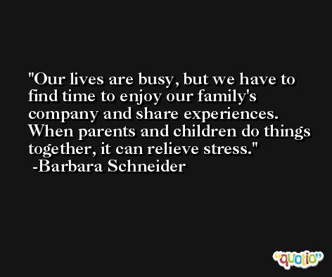 Our lives are busy, but we have to find time to enjoy our family's company and share experiences. When parents and children do things together, it can relieve stress. -Barbara Schneider