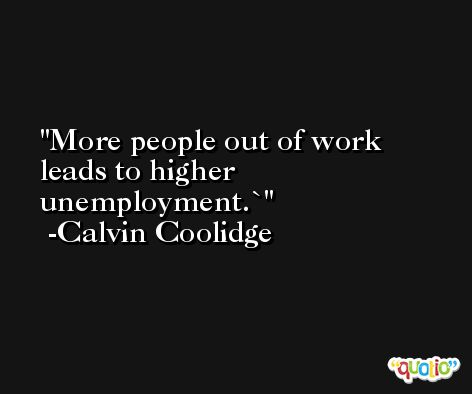More people out of work leads to higher unemployment.` -Calvin Coolidge