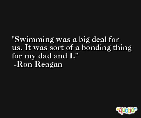 Swimming was a big deal for us. It was sort of a bonding thing for my dad and I. -Ron Reagan