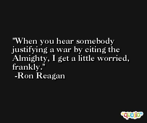 When you hear somebody justifying a war by citing the Almighty, I get a little worried, frankly. -Ron Reagan