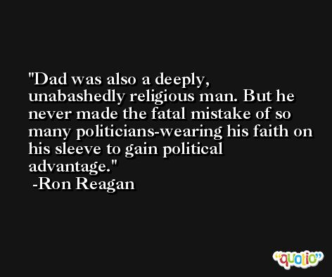 Dad was also a deeply, unabashedly religious man. But he never made the fatal mistake of so many politicians-wearing his faith on his sleeve to gain political advantage. -Ron Reagan