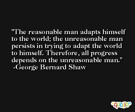 The reasonable man adapts himself to the world; the unreasonable man persists in trying to adapt the world to himself. Therefore, all progress depends on the unreasonable man. -George Bernard Shaw