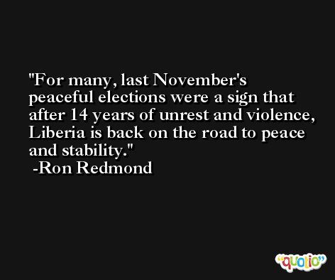 For many, last November's peaceful elections were a sign that after 14 years of unrest and violence, Liberia is back on the road to peace and stability. -Ron Redmond