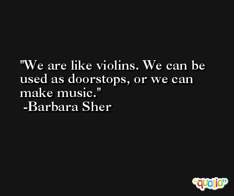 We are like violins. We can be used as doorstops, or we can make music. -Barbara Sher