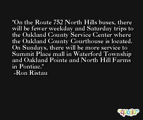 On the Route 752 North Hills buses, there will be fewer weekday and Saturday trips to the Oakland County Service Center where the Oakland County Courthouse is located. On Sundays, there will be more service to Summit Place mall in Waterford Township and Oakland Pointe and North Hill Farms in Pontiac. -Ron Ristau