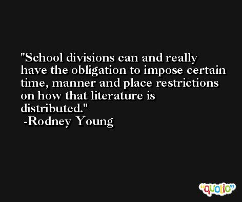 School divisions can and really have the obligation to impose certain time, manner and place restrictions on how that literature is distributed. -Rodney Young