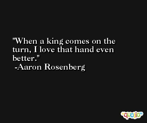 When a king comes on the turn, I love that hand even better. -Aaron Rosenberg