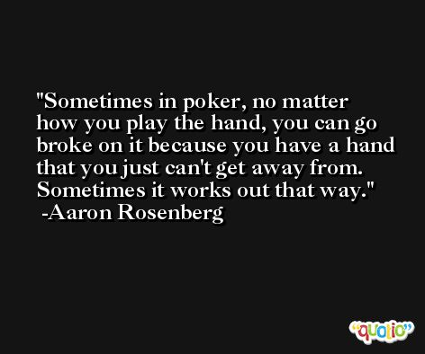 Sometimes in poker, no matter how you play the hand, you can go broke on it because you have a hand that you just can't get away from. Sometimes it works out that way. -Aaron Rosenberg