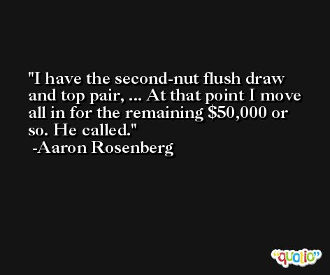 I have the second-nut flush draw and top pair, ... At that point I move all in for the remaining $50,000 or so. He called. -Aaron Rosenberg
