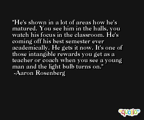 He's shown in a lot of areas how he's matured. You see him in the halls, you watch his focus in the classroom. He's coming off his best semester ever academically. He gets it now. It's one of those intangible rewards you get as a teacher or coach when you see a young man and the light bulb turns on. -Aaron Rosenberg