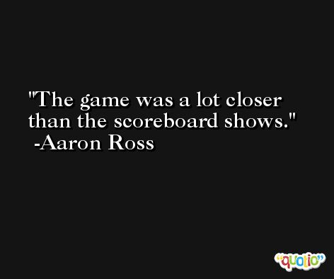 The game was a lot closer than the scoreboard shows. -Aaron Ross