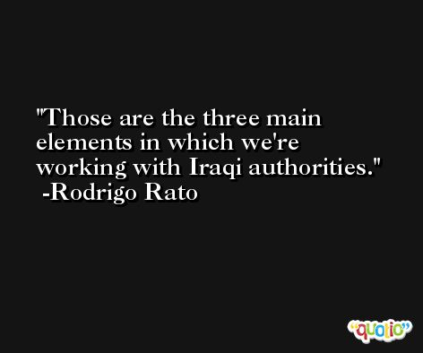 Those are the three main elements in which we're working with Iraqi authorities. -Rodrigo Rato