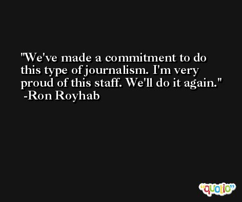 We've made a commitment to do this type of journalism. I'm very proud of this staff. We'll do it again. -Ron Royhab