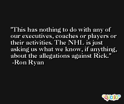This has nothing to do with any of our executives, coaches or players or their activities. The NHL is just asking us what we know, if anything, about the allegations against Rick. -Ron Ryan