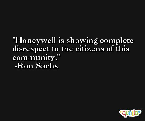 Honeywell is showing complete disrespect to the citizens of this community. -Ron Sachs