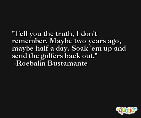 Tell you the truth, I don't remember. Maybe two years ago, maybe half a day. Soak 'em up and send the golfers back out. -Roebalin Bustamante