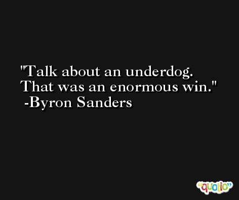 Talk about an underdog. That was an enormous win. -Byron Sanders