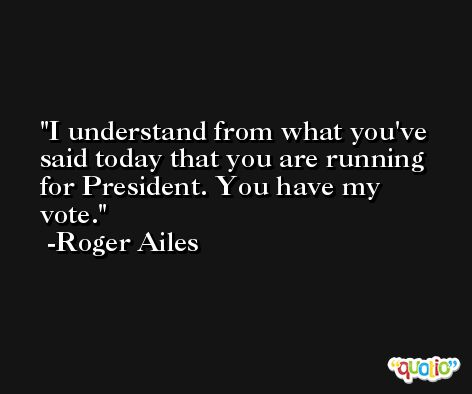 I understand from what you've said today that you are running for President. You have my vote. -Roger Ailes
