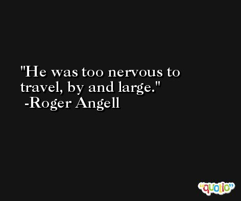He was too nervous to travel, by and large. -Roger Angell