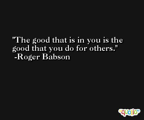 The good that is in you is the good that you do for others. -Roger Babson