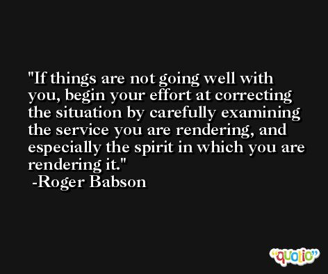 If things are not going well with you, begin your effort at correcting the situation by carefully examining the service you are rendering, and especially the spirit in which you are rendering it. -Roger Babson