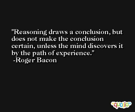Reasoning draws a conclusion, but does not make the conclusion certain, unless the mind discovers it by the path of experience. -Roger Bacon