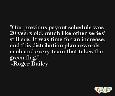 Our previous payout schedule was 20 years old, much like other series' still are. It was time for an increase, and this distribution plan rewards each and every team that takes the green flag. -Roger Bailey