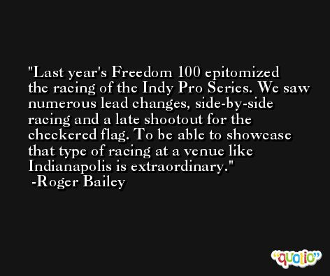 Last year's Freedom 100 epitomized the racing of the Indy Pro Series. We saw numerous lead changes, side-by-side racing and a late shootout for the checkered flag. To be able to showcase that type of racing at a venue like Indianapolis is extraordinary. -Roger Bailey