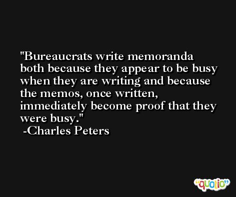 Bureaucrats write memoranda both because they appear to be busy when they are writing and because the memos, once written, immediately become proof that they were busy. -Charles Peters