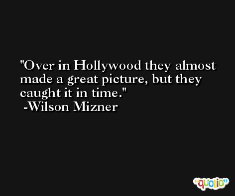 Over in Hollywood they almost made a great picture, but they caught it in time. -Wilson Mizner