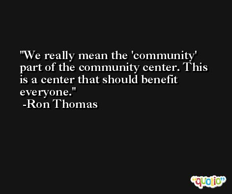 We really mean the 'community' part of the community center. This is a center that should benefit everyone. -Ron Thomas
