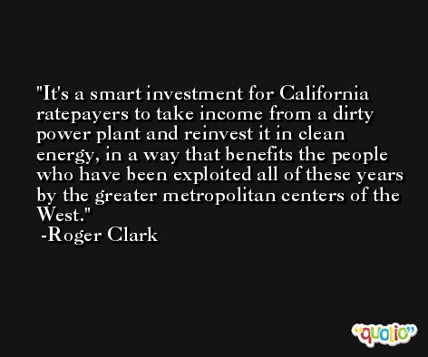 It's a smart investment for California ratepayers to take income from a dirty power plant and reinvest it in clean energy, in a way that benefits the people who have been exploited all of these years by the greater metropolitan centers of the West. -Roger Clark
