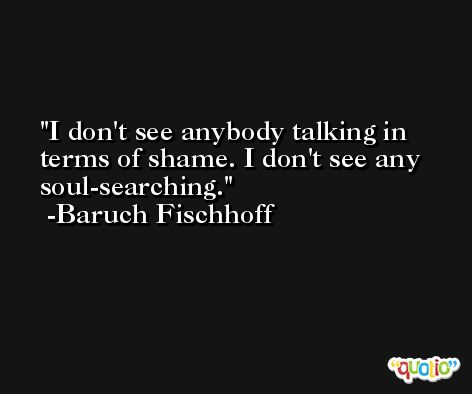 I don't see anybody talking in terms of shame. I don't see any soul-searching. -Baruch Fischhoff