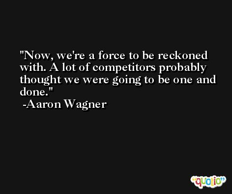 Now, we're a force to be reckoned with. A lot of competitors probably thought we were going to be one and done. -Aaron Wagner