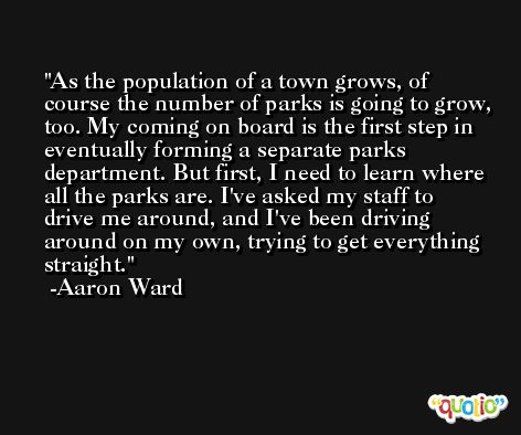 As the population of a town grows, of course the number of parks is going to grow, too. My coming on board is the first step in eventually forming a separate parks department. But first, I need to learn where all the parks are. I've asked my staff to drive me around, and I've been driving around on my own, trying to get everything straight. -Aaron Ward