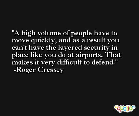 A high volume of people have to move quickly, and as a result you can't have the layered security in place like you do at airports. That makes it very difficult to defend. -Roger Cressey