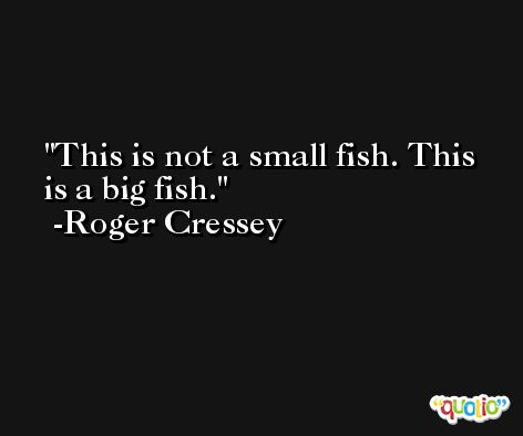 This is not a small fish. This is a big fish. -Roger Cressey